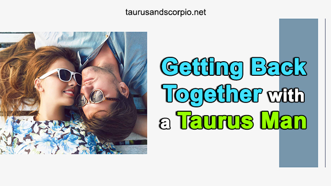 Come break will taurus man up after back How Does